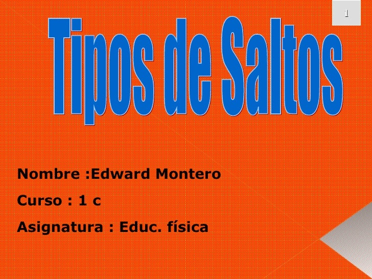 Nombre :Edward Montero Curso : 1 c Asignatura : Educ. física Tipos de Saltos 1