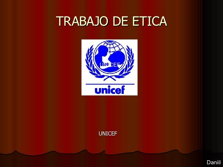 TRABAJO DE ETICA UNICEF Daniil <ul><ul><li>UNICEF </li></ul></ul>
