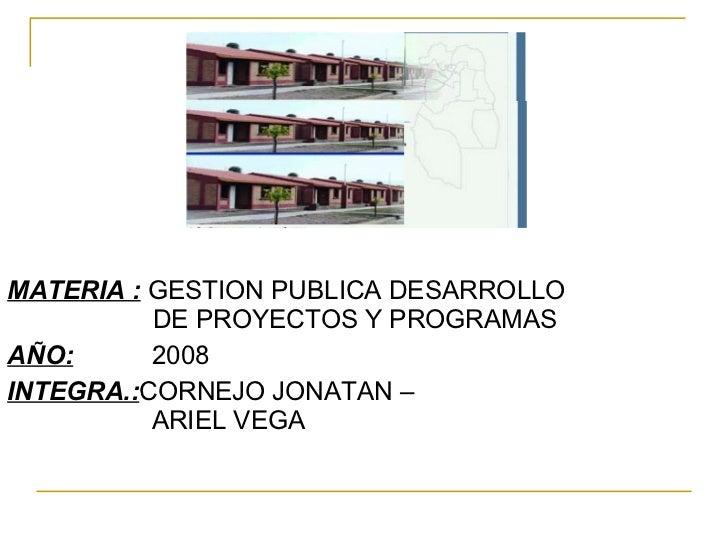 <ul><li>MATERIA :  GESTION PUBLICA DESARROLLO  DE PROYECTOS Y PROGRAMAS </li></ul><ul><li>AÑO:   2008 </li></ul><ul><li>IN...