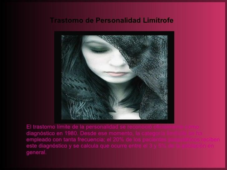 Trastorno de Personalidad Limítrofe El trastorno límite de la personalidad se reconoció oficialmente como diagnóstico en 1...