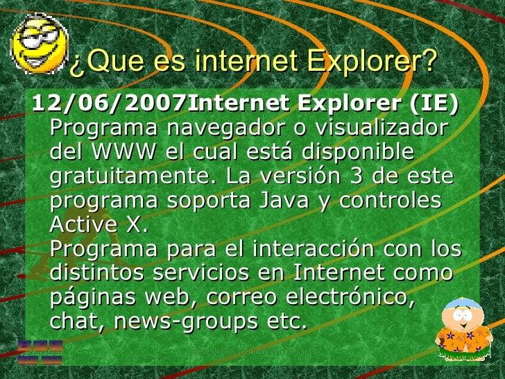 ¿Que es internet Explorer? <ul><li>12/06/2007Internet Explorer (IE) Programa navegador o visualizador del WWW el cual está...