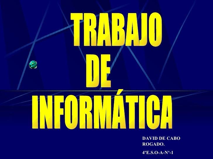 TRABAJO  DE INFORMÁTICA DAVID DE CABO ROGADO. 4ºE.S.O-A-Nº-1