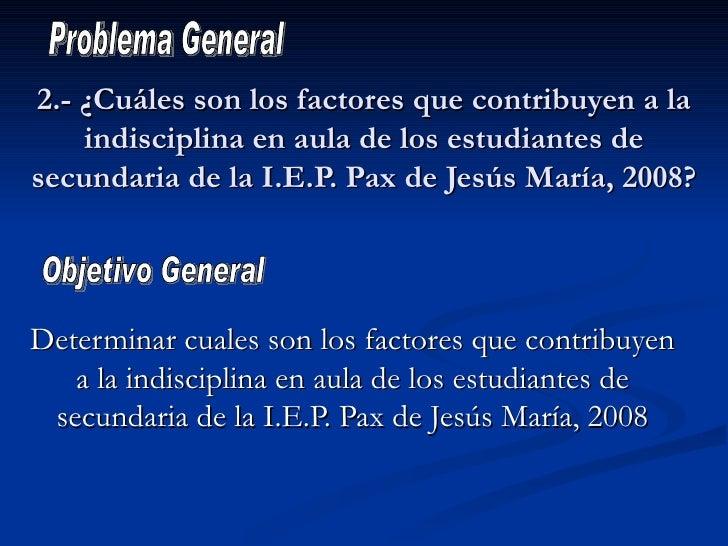 2.- ¿Cuáles son los factores que contribuyen a la indisciplina en aula de los estudiantes de secundaria de la I.E.P. Pax d...