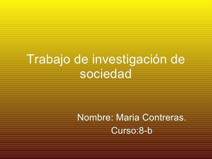 Trabajo de investigación de sociedad Nombre: Maria Contreras. Curso:8-b