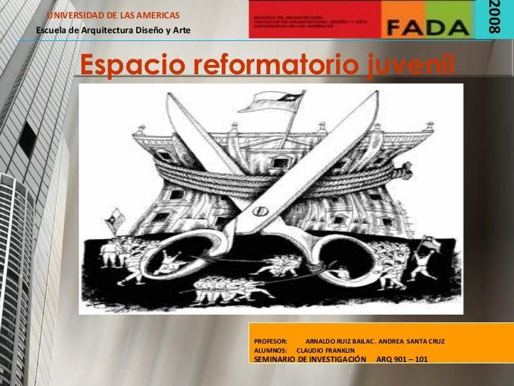 Espacio reformatorio juvenil UNIVERSIDAD DE LAS AMERICAS Escuela de Arquitectura Diseño y Arte 2008 PROFESOR:  ARNALDO RUI...