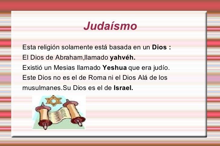 Judaísmo Esta religión solamente está basada en un  Dios : El Dios de Abraham,llamado  yahvéh. Existió un Mesias llamado  ...