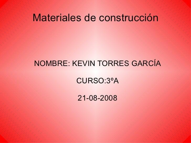 Materiales de construcción <ul><ul><li>NOMBRE: KEVIN TORRES GARCÍA </li></ul></ul><ul><ul><li>CURSO:3ºA </li></ul></ul><ul...