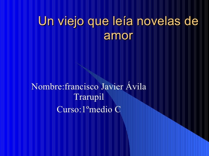 Un viejo que leía novelas de amor Nombre:francisco Javier Ávila Trarupil Curso:1ºmedio C
