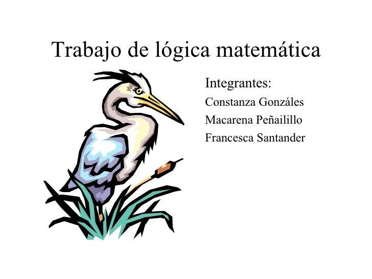 Trabajo de lógica matemática <ul><li>Integrantes: </li></ul><ul><li>Constanza Gonzáles </li></ul><ul><li>Macarena Peñailil...
