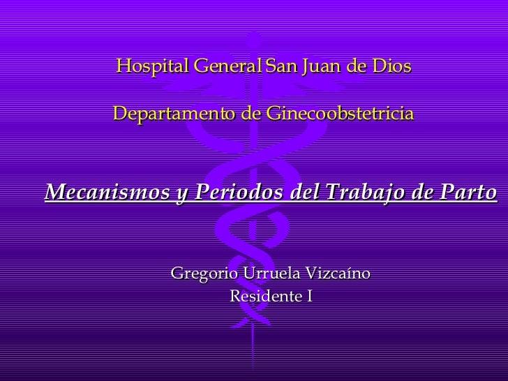 Hospital General San Juan de Dios Departamento de Ginecoobstetricia Mecanismos y Periodos del Trabajo de Parto Gregorio Ur...
