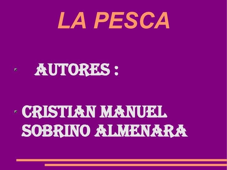 LA PESCA <ul><li>AUTORES :  </li></ul><ul><li>Cristian Manuel Sobrino Almenara </li></ul>