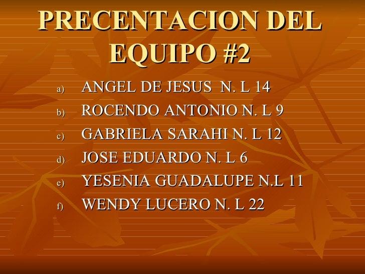 PRECENTACION DEL EQUIPO #2 <ul><li>ANGEL DE JESUS  N. L 14 </li></ul><ul><li>ROCENDO ANTONIO N. L 9 </li></ul><ul><li>GABR...