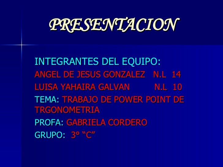 PRESENTACION INTEGRANTES DEL EQUIPO: ANGEL DE JESUS GONZALEZ  N.L  14 LUISA YAHAIRA GALVAN  N.L  10 TEMA:   TRABAJO DE POW...