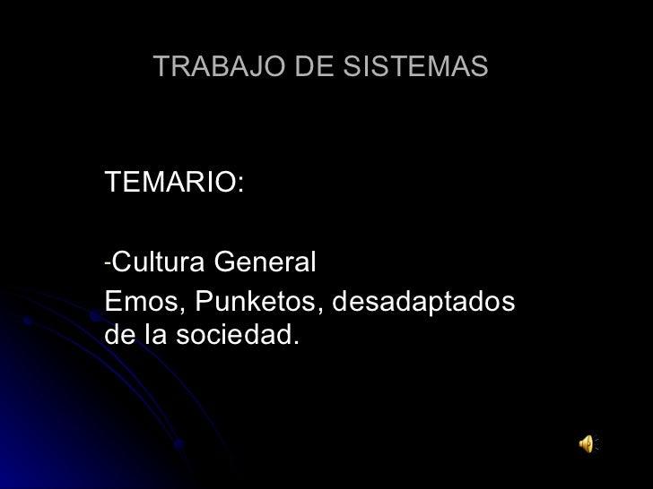 TRABAJO DE SISTEMAS <ul><li>TEMARIO: </li></ul><ul><li>Cultura General </li></ul><ul><li>Emos, Punketos, desadaptados de l...