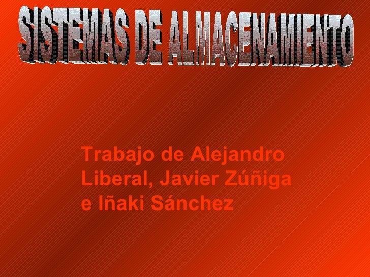 Trabajo de Alejandro Liberal, Javier Zúñiga e Iñaki Sánchez SISTEMAS DE ALMACENAMIENTO