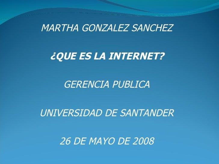 MARTHA GONZALEZ SANCHEZ ¿QUE ES LA INTERNET? GERENCIA PUBLICA UNIVERSIDAD DE SANTANDER 26 DE MAYO DE 2008