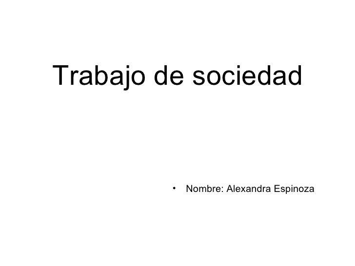 Trabajo de sociedad <ul><li>Nombre: Alexandra Espinoza </li></ul>