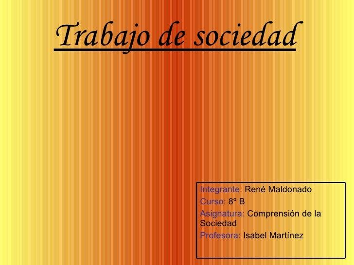 Trabajo de sociedad   Integrante :  René Maldonado Curso:  8º B Asignatura:  Comprensión de la Sociedad Profesora:  Isabel...