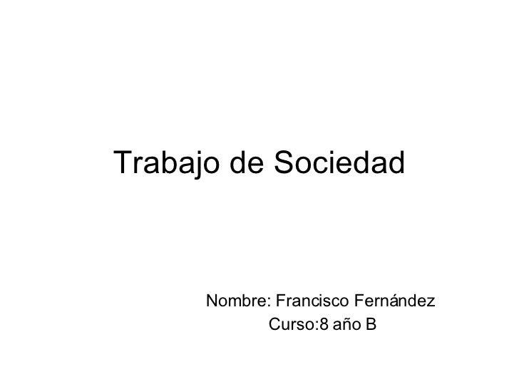 Trabajo de Sociedad Nombre: Francisco Fernández  Curso:8 año B