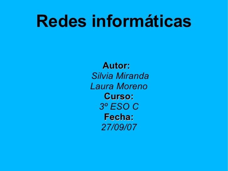 Redes informáticas <ul><ul><li>Autor:   Silvia Miranda Laura Moreno Curso: 3º ESO C Fecha: 27/09/07 </li></ul></ul>