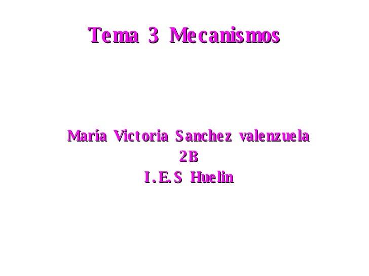 Tema 3 Mecanismos <ul><ul><li>María Victoria Sanchez valenzuela </li></ul></ul><ul><ul><li>2B </li></ul></ul><ul><ul><li>I...