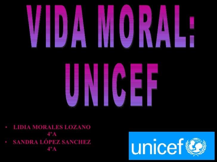 <ul><li>LIDIA MORALES LOZANO 4ºA </li></ul><ul><li>SANDRA LÓPEZ SANCHEZ 4ºA </li></ul>VIDA MORAL: UNICEF