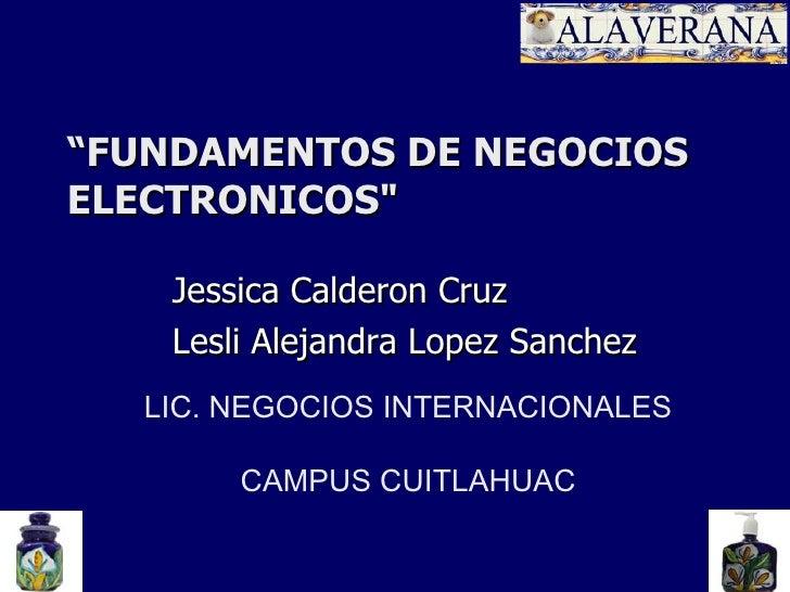 """"""" FUNDAMENTOS DE NEGOCIOS ELECTRONICOS"""" Jessica Calderon Cruz Lesli Alejandra Lopez Sanchez LIC. NEGOCIOS INTERNACION..."""