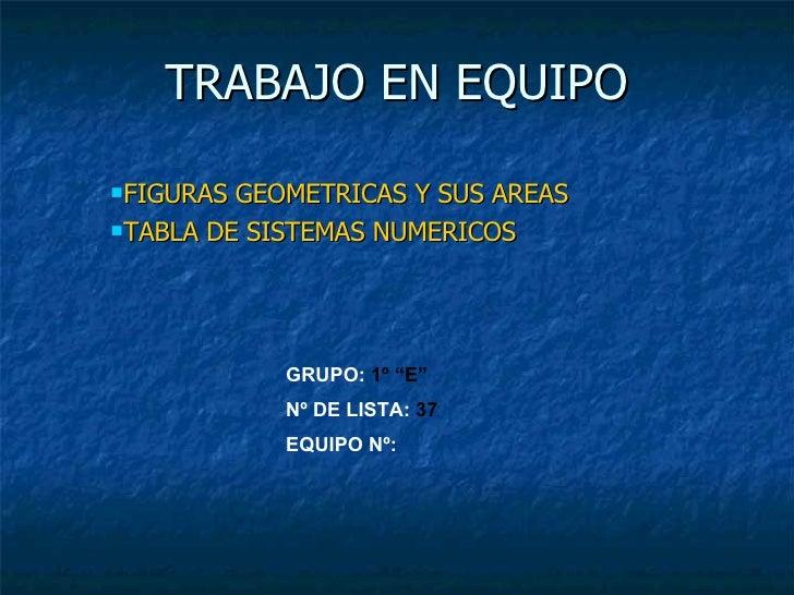 TRABAJO EN EQUIPO <ul><li>FIGURAS GEOMETRICAS Y SUS AREAS </li></ul><ul><li>TABLA DE SISTEMAS NUMERICOS </li></ul>GRUPO:  ...