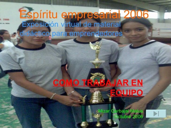 Exposición virtual de material didáctico para emprendedores Espíritu empresarial 2006 COMO TRABAJAR EN EQUIPO Mizar Carbaj...