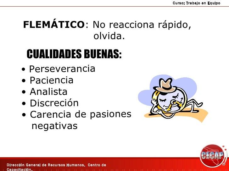 FLEMÁTICO : No reacciona rápido,  olvida. CUALIDADES BUENAS: <ul><li>Perseverancia </li></ul><ul><li>Paciencia </li></ul><...
