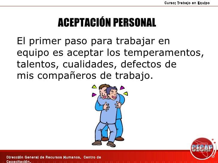 ACEPTACIÓN PERSONAL El primer paso para trabajar en  equipo es aceptar los temperamentos, talentos, cualidades, defectos d...