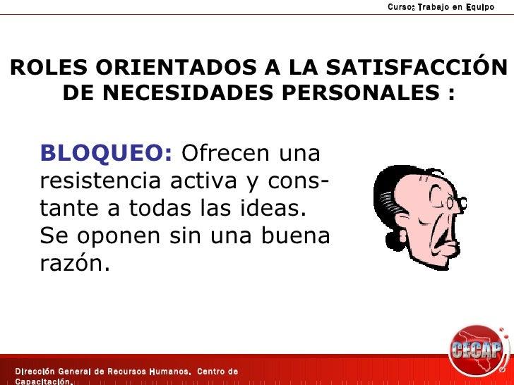 ROLES ORIENTADOS A LA SATISFACCIÓN DE NECESIDADES PERSONALES : BLOQUEO:  Ofrecen una resistencia activa y cons- tante a to...