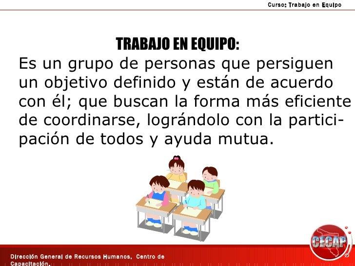TRABAJO EN EQUIPO: Es un grupo de personas que persiguen un objetivo definido y están de acuerdo con él; que buscan la for...