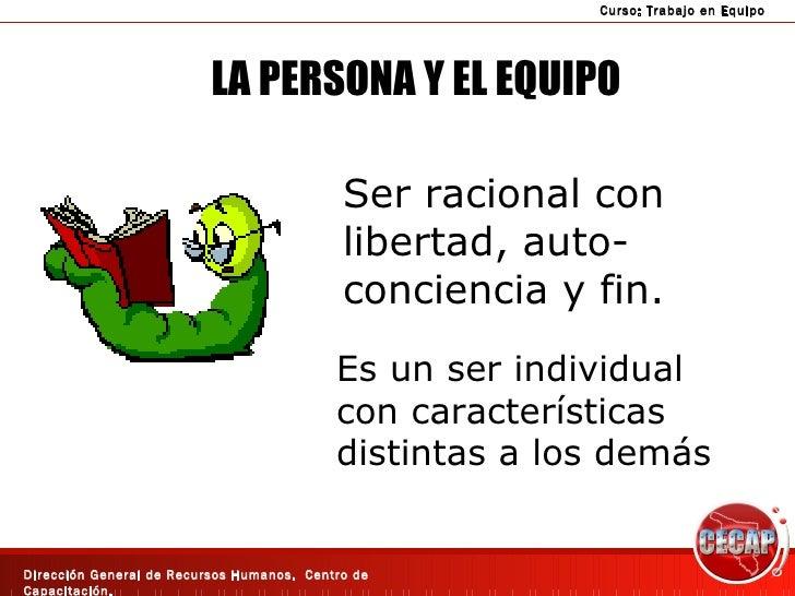 LA PERSONA Y EL EQUIPO Ser racional con libertad, auto- conciencia y fin. Es un ser individual con características distint...