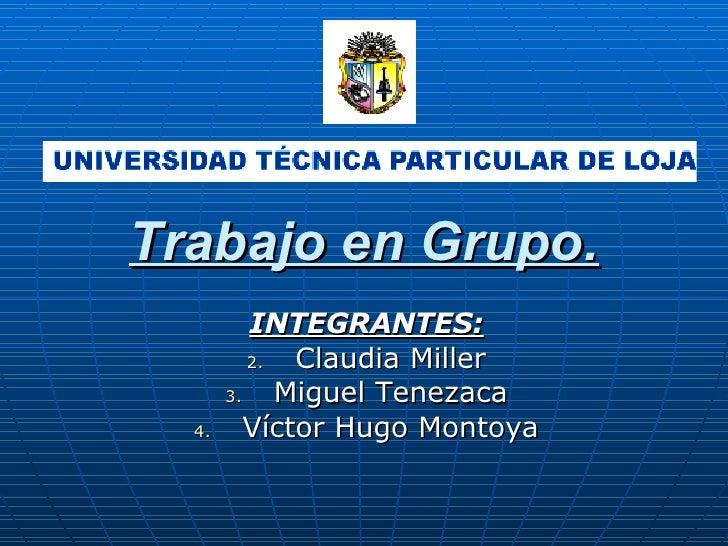 Trabajo en Grupo.           INTEGRANTES:           2.  Claudia Miller        3.    Miguel Tenezaca   4.      Víctor Hugo M...