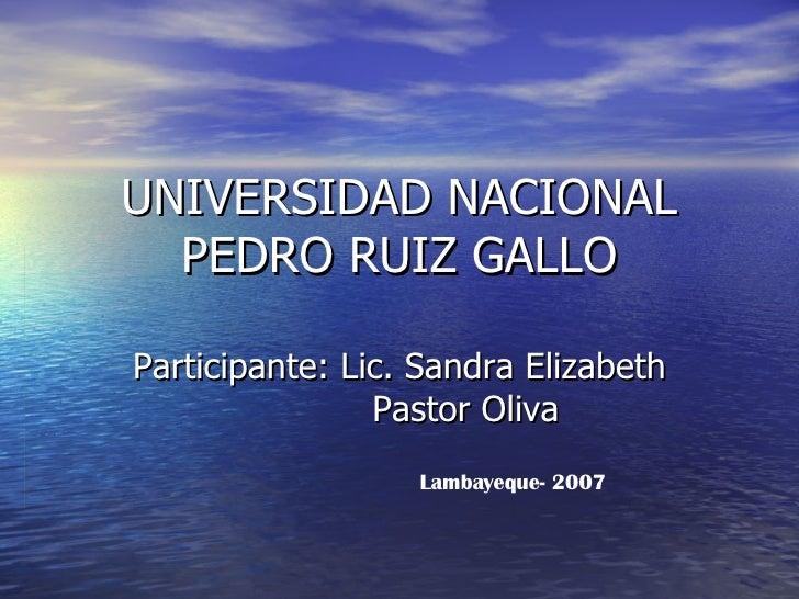 UNIVERSIDAD NACIONAL PEDRO RUIZ GALLO Participante: Lic. Sandra Elizabeth  Pastor Oliva Lambayeque- 2007