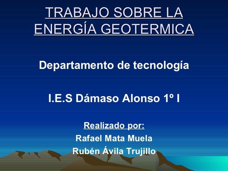 TRABAJO SOBRE LA ENERGÍA GEOTERMICA <ul><li>Departamento de tecnología </li></ul><ul><li>I.E.S Dámaso Alonso 1º I </li></u...