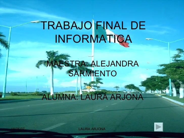 TRABAJO FINAL DE INFORMATICA MAESTRA: ALEJANDRA SARMIENTO ALUMNA: LAURA ARJONA
