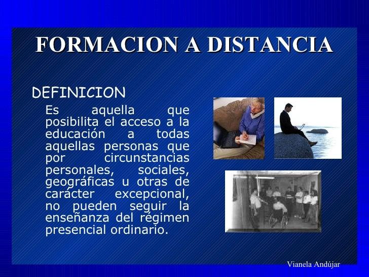 FORMACION A DISTANCIA <ul><li>DEFINICION </li></ul><ul><li>Es aquella que posibilita el acceso a la educación a todas aque...