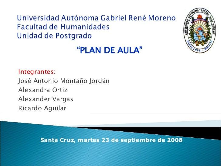 Integrantes: José Antonio Montaño Jordán Alexandra Ortiz Alexander Vargas Ricardo Aguilar Santa Cruz, martes 23 de septiem...
