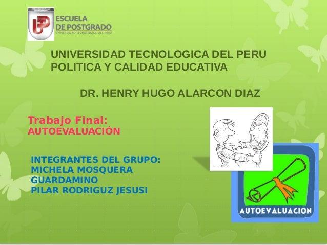 UNIVERSIDAD TECNOLOGICA DEL PERU    POLITICA Y CALIDAD EDUCATIVA         DR. HENRY HUGO ALARCON DIAZTrabajo Final:AUTOEVAL...