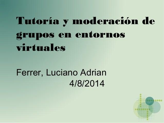 Tutoría y moderación de grupos en entornos virtuales Ferrer, Luciano Adrian 4/8/2014