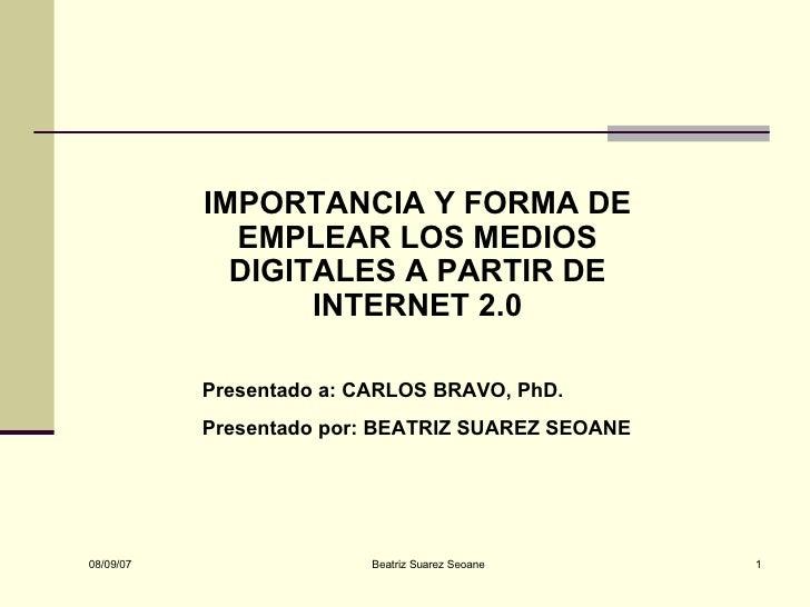 IMPORTANCIA Y FORMA DE EMPLEAR LOS MEDIOS DIGITALES A PARTIR DE INTERNET 2.0 Presentado a: CARLOS BRAVO, PhD. Presentado p...