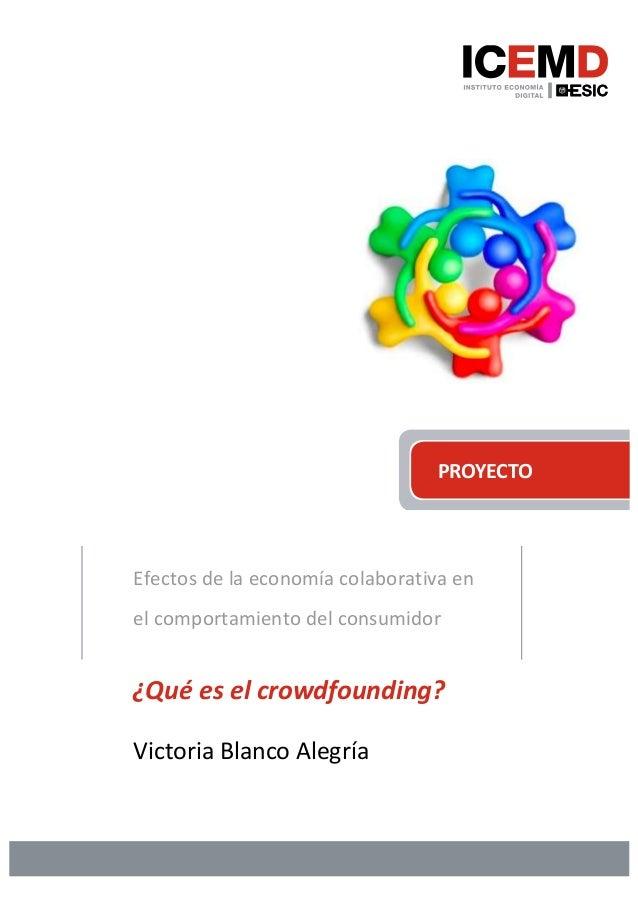 PROYECTO Efectos de la economía colaborativa en el comportamiento del consumidor ¿Qué es el crowdfounding? Victoria Blanco...