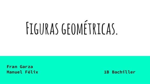Figurasgeométricas. Fran Garza Manuel Félix 1B Bachiller