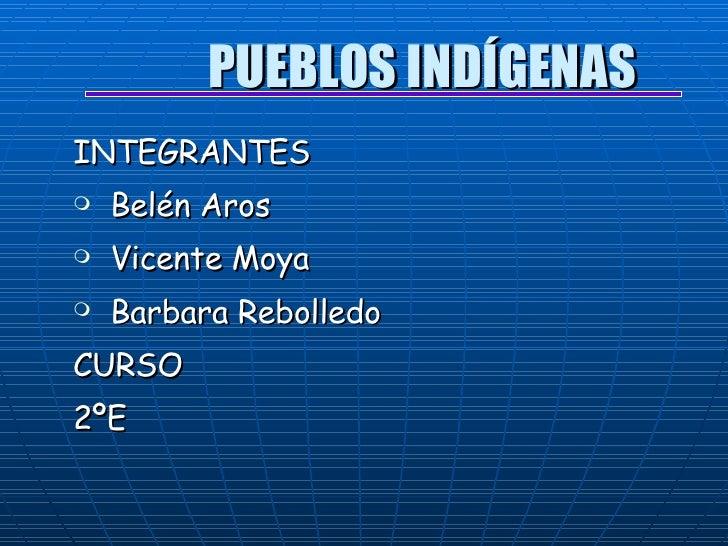 PUEBLOS INDÍGENAS   <ul><li>INTEGRANTES </li></ul><ul><li>Belén Aros </li></ul><ul><li>Vicente Moya </li></ul><ul><li>Barb...