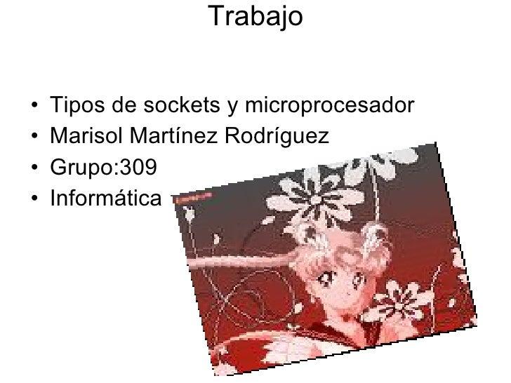 Trabajo <ul><li>Tipos de sockets y microprocesador </li></ul><ul><li>Marisol Martínez Rodríguez </li></ul><ul><li>Grupo:30...