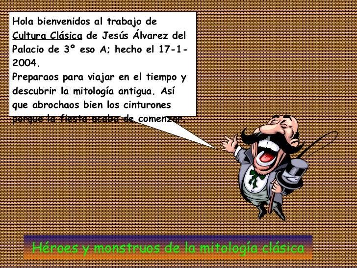 Hola bienvenidos al trabajo de  Cultura Clásica  de Jesús Álvarez del Palacio de 3º eso A; hecho el 17-1-2004.  Preparaos ...