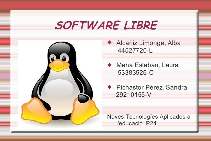 SOFTWARE LIBRE <ul><li>Alcañiz Limonge, Alba </li></ul><ul><li>44527720-L </li></ul><ul><li>Mena Esteban, Laura </li></ul>...