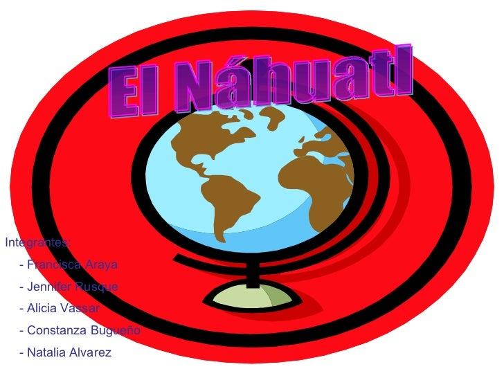 El Náhuatl Integrantes:  - Francisca Araya  - Jennifer Rusque - Alicia Vassar - Constanza Bugueño - Natalia Alvarez